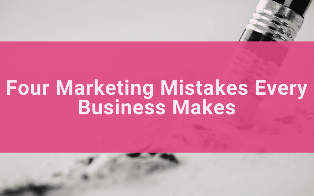 Four Marketing Mistakes Every Business Makes