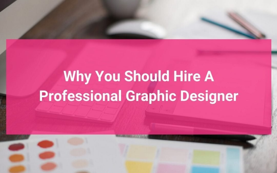 Why You Should Hire A Professional Graphic Designer