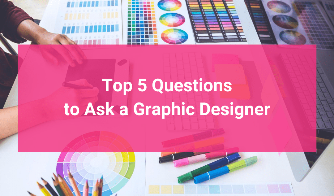 Top 5 Questions to Ask a Graphic Designer