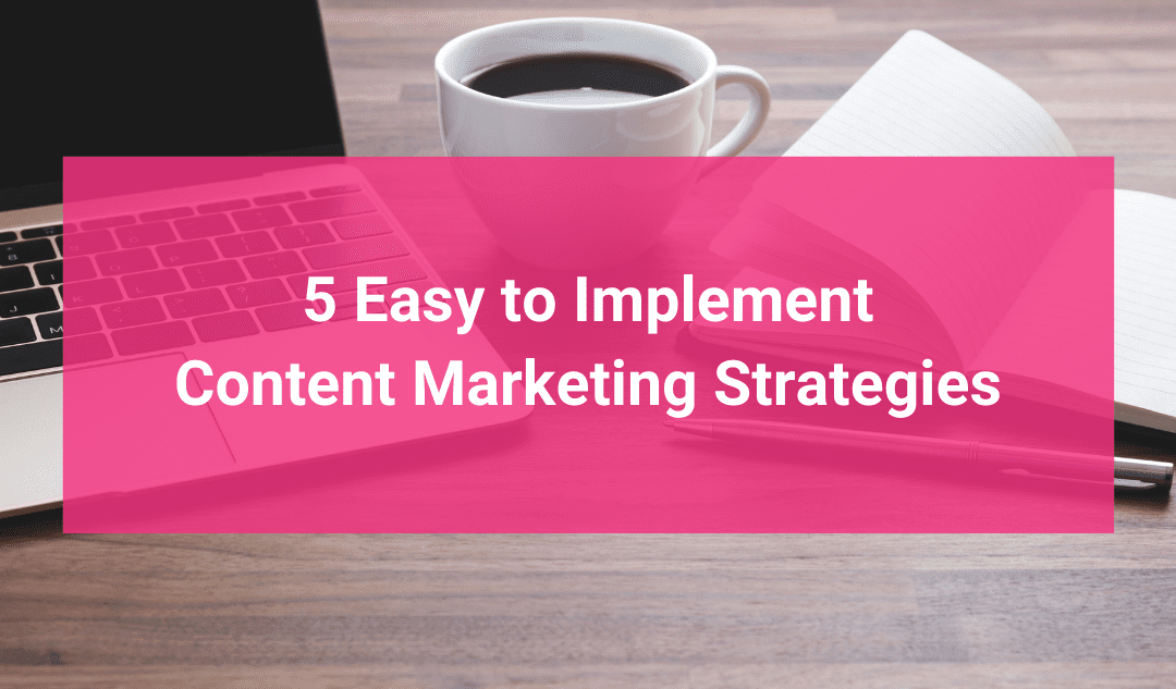 5 Easy to Implement Content Marketing Strategies
