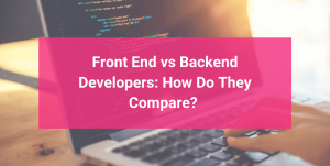 Front End vs Backend Developers: How Do They Compare?