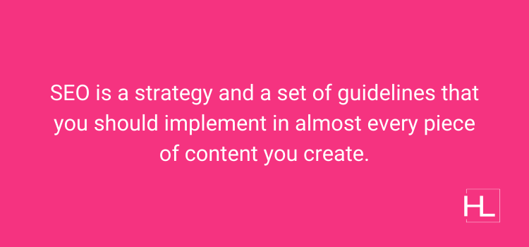 SEO is a set of guidelines that should be used in every piece of content you create